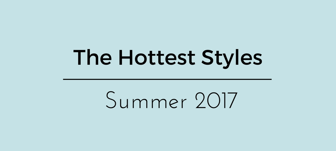 Hottest styles Summer 2017