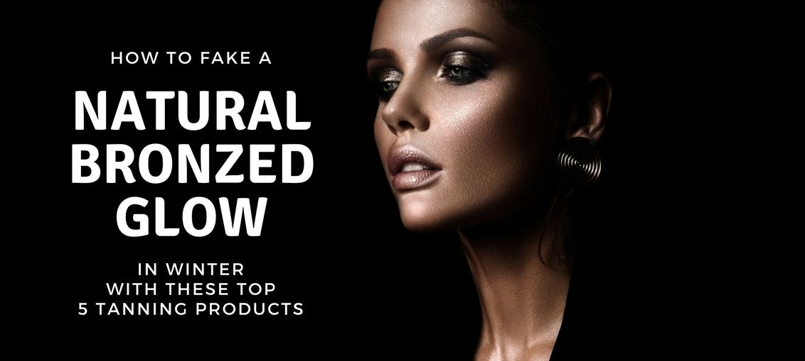 How to fake a natural bronzed glow in winter with these top 5 tanning products