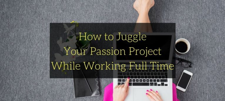 How to Juggle Your Passion Project While Working Full Time