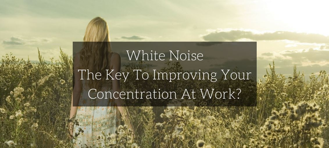 White Noise – The Key To Improving Your Concentration At Work? - for the modern businesswoman