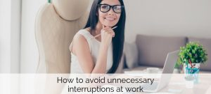 How to avoid unnecessary interruptions at work - For the modern businesswoman