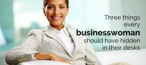 Three things every businesswoman should have hidden in their desks - For the modern businesswoman